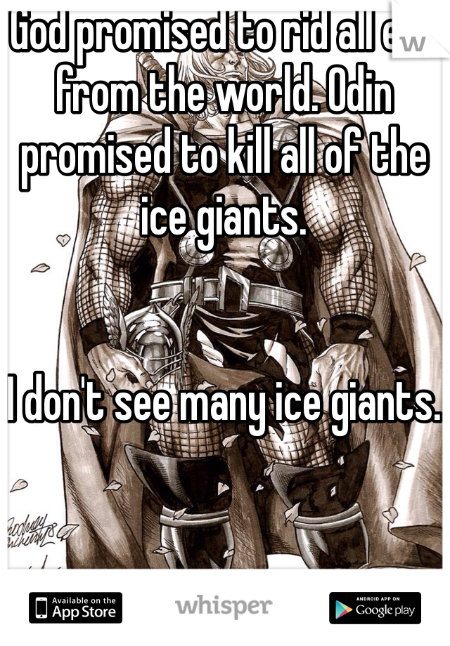 God promised to rid all evil from the world. Odin promised to kill all of the ice giants.    I don't see many ice giants.