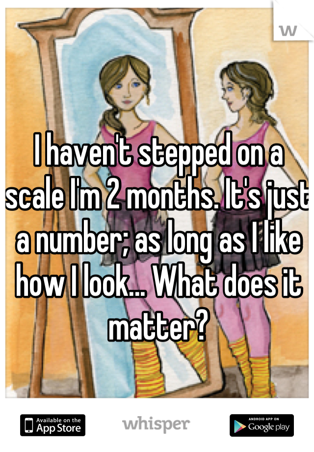 I haven't stepped on a scale I'm 2 months. It's just a number; as long as I like how I look... What does it matter?