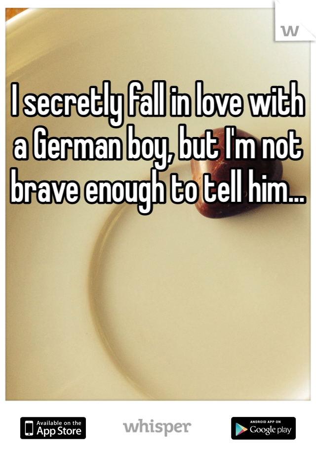 I secretly fall in love with a German boy, but I'm not brave enough to tell him...