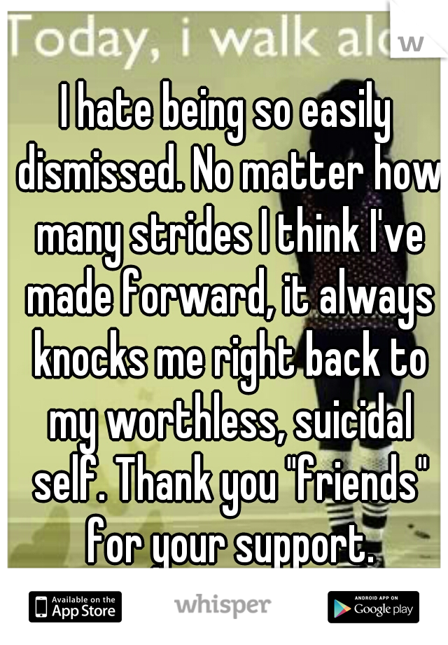 """I hate being so easily dismissed. No matter how many strides I think I've made forward, it always knocks me right back to my worthless, suicidal self. Thank you """"friends"""" for your support."""