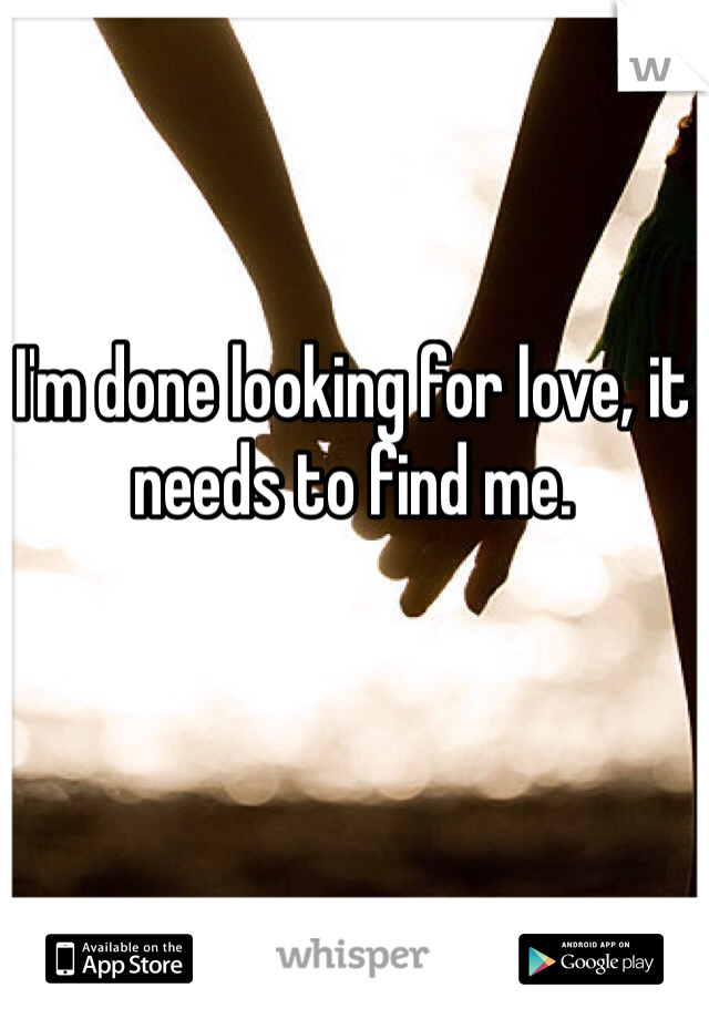 I'm done looking for love, it needs to find me.