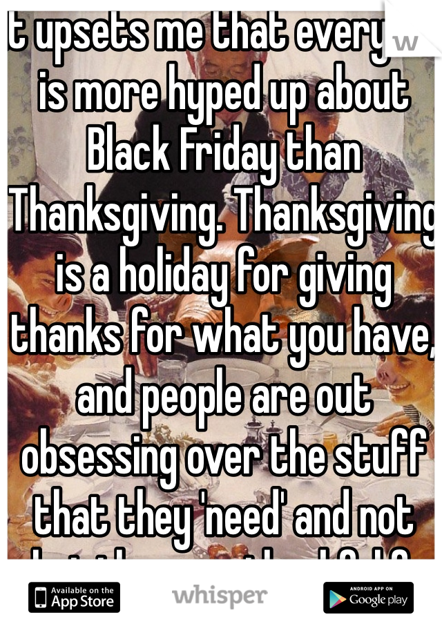It upsets me that everyone is more hyped up about Black Friday than Thanksgiving. Thanksgiving is a holiday for giving thanks for what you have, and people are out obsessing over the stuff that they 'need' and not what they are thankful for ironically enough.