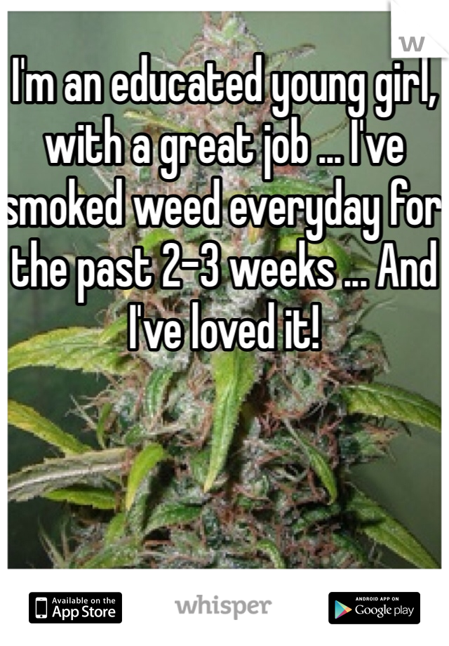I'm an educated young girl, with a great job ... I've smoked weed everyday for the past 2-3 weeks ... And I've loved it!