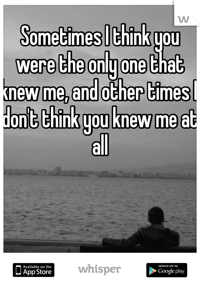 Sometimes I think you were the only one that knew me, and other times I don't think you knew me at all