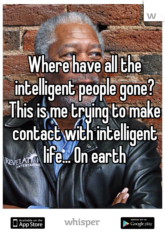 Where have all the intelligent people gone? This is me trying to make contact with intelligent life... On earth