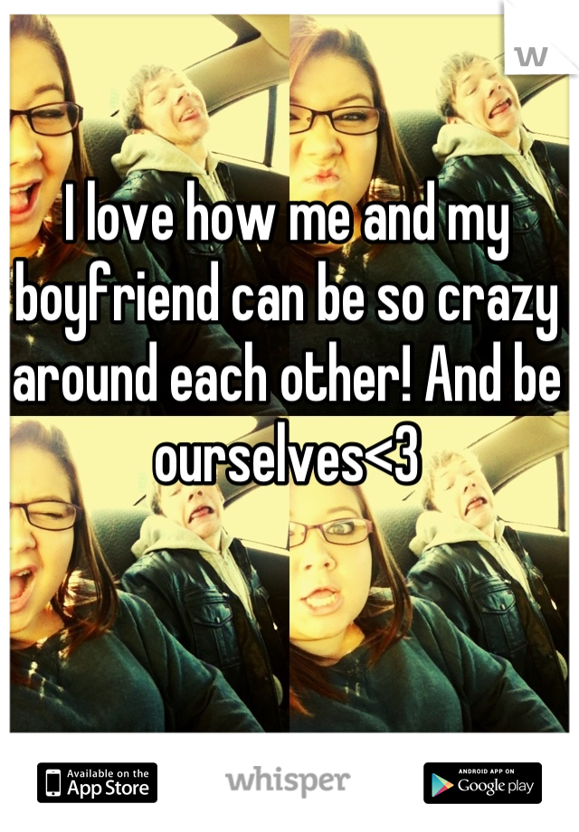 I love how me and my boyfriend can be so crazy around each other! And be ourselves<3