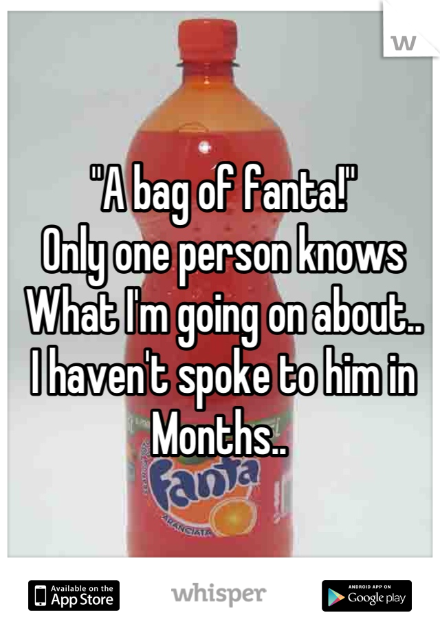 """""""A bag of fanta!"""" Only one person knows What I'm going on about.. I haven't spoke to him in Months.."""