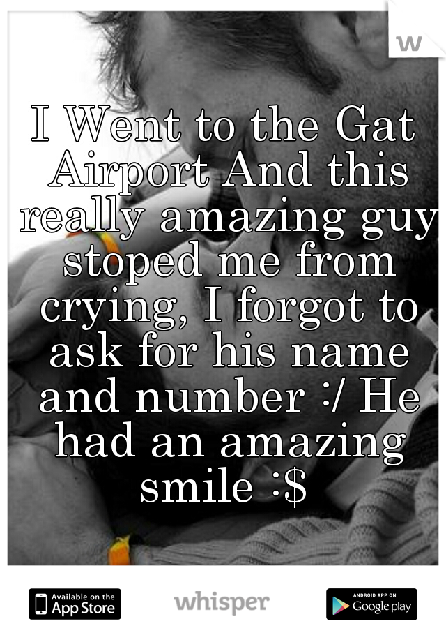 I Went to the Gat Airport And this really amazing guy stoped me from crying, I forgot to ask for his name and number :/ He had an amazing smile :$
