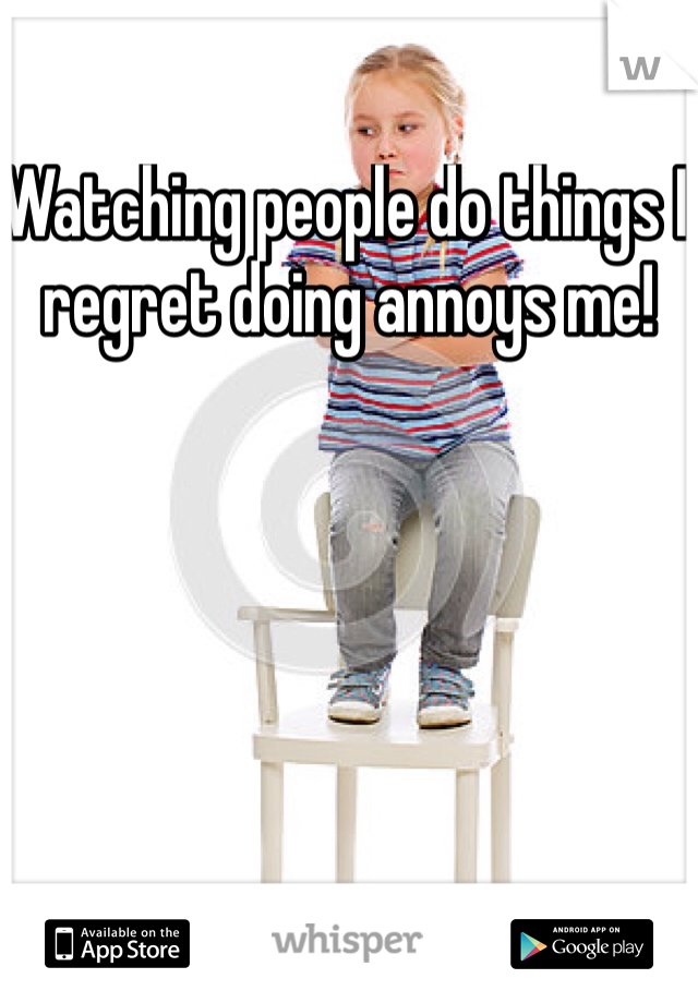 Watching people do things I regret doing annoys me!