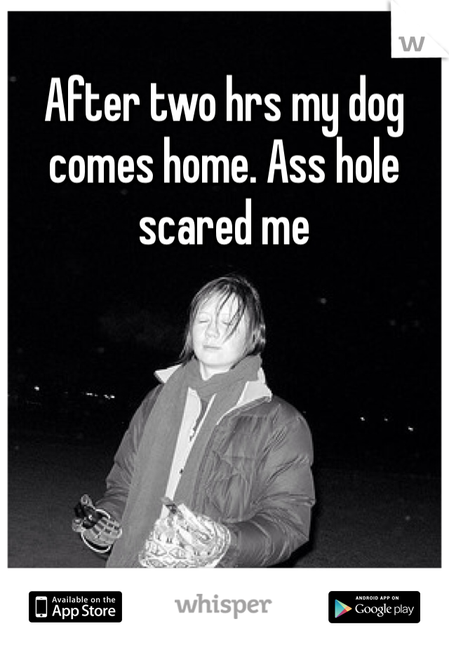 After two hrs my dog comes home. Ass hole scared me