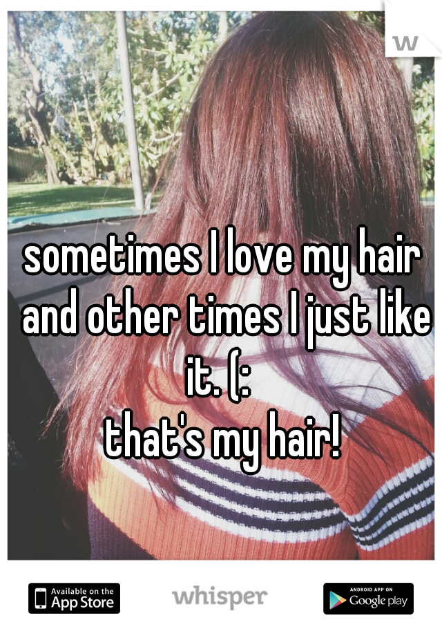 sometimes I love my hair and other times I just like it. (:   that's my hair!