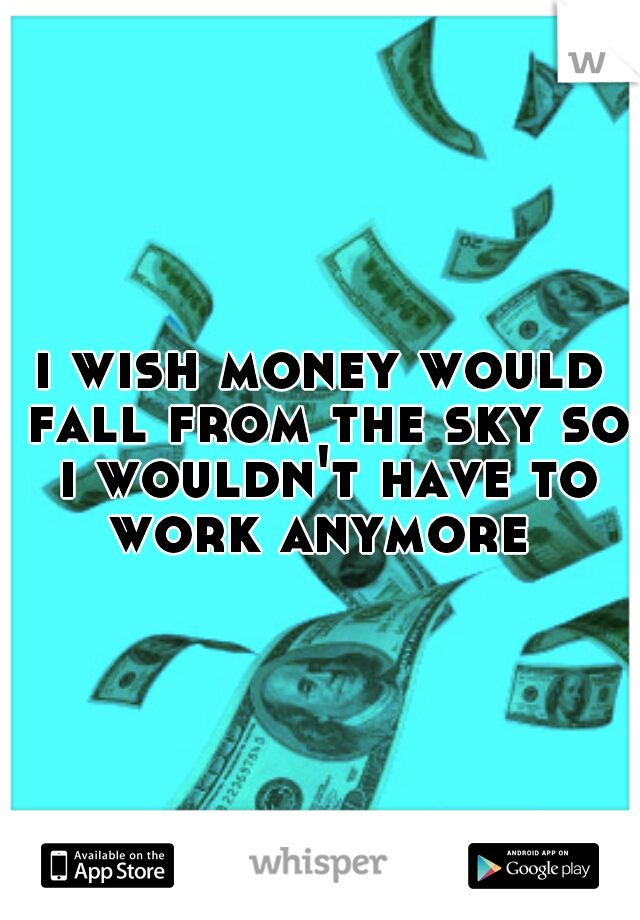 i wish money would fall from the sky so i wouldn't have to work anymore