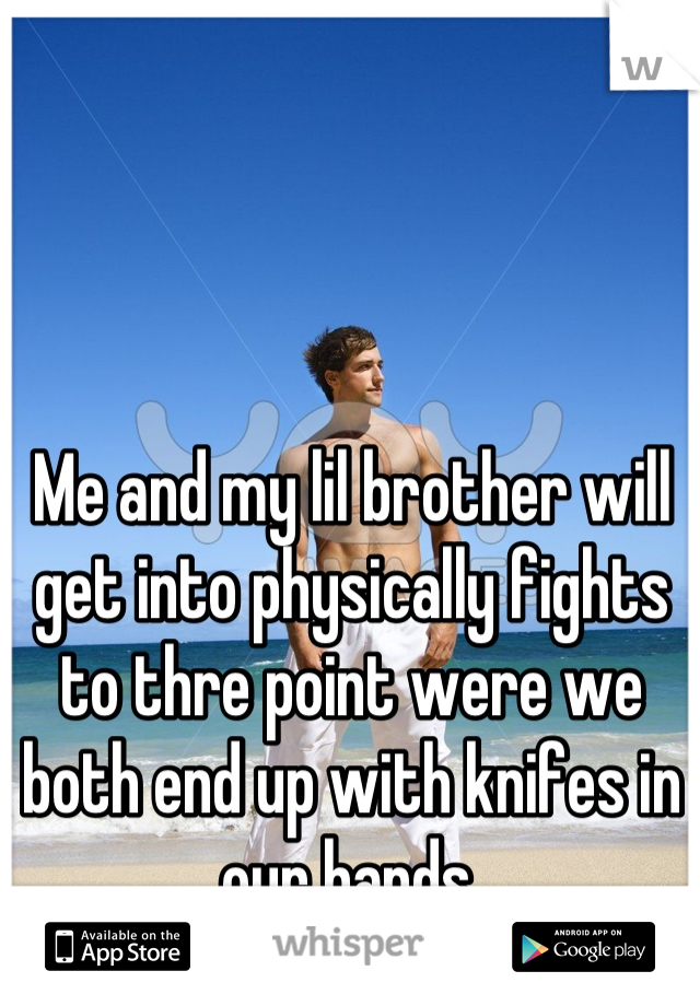 Me and my lil brother will get into physically fights to thre point were we both end up with knifes in our hands.
