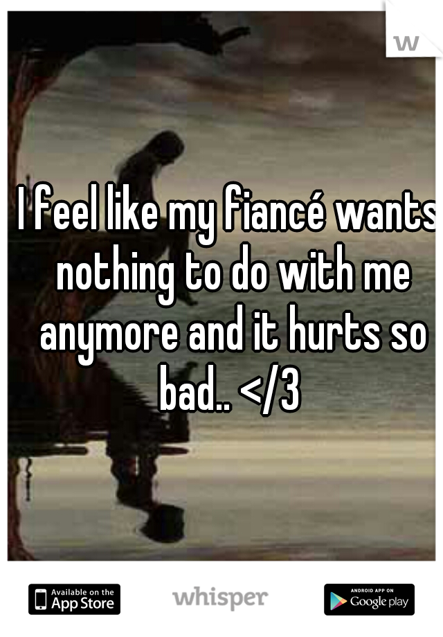 I feel like my fiancé wants nothing to do with me anymore and it hurts so bad.. </3