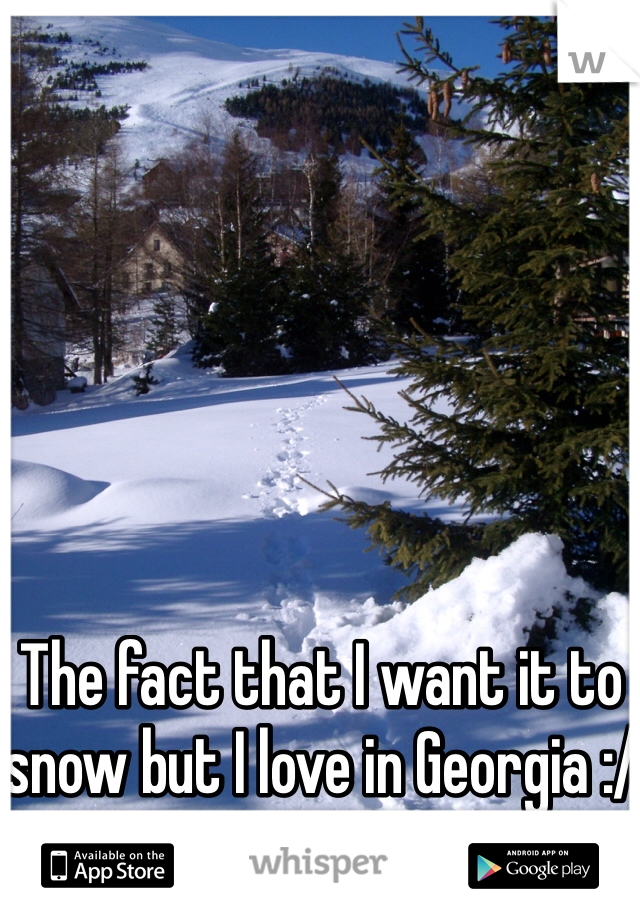 The fact that I want it to snow but I love in Georgia :/