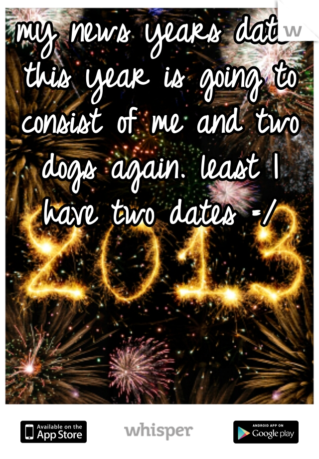 my news years date this year is going to consist of me and two dogs again. least I have two dates =/