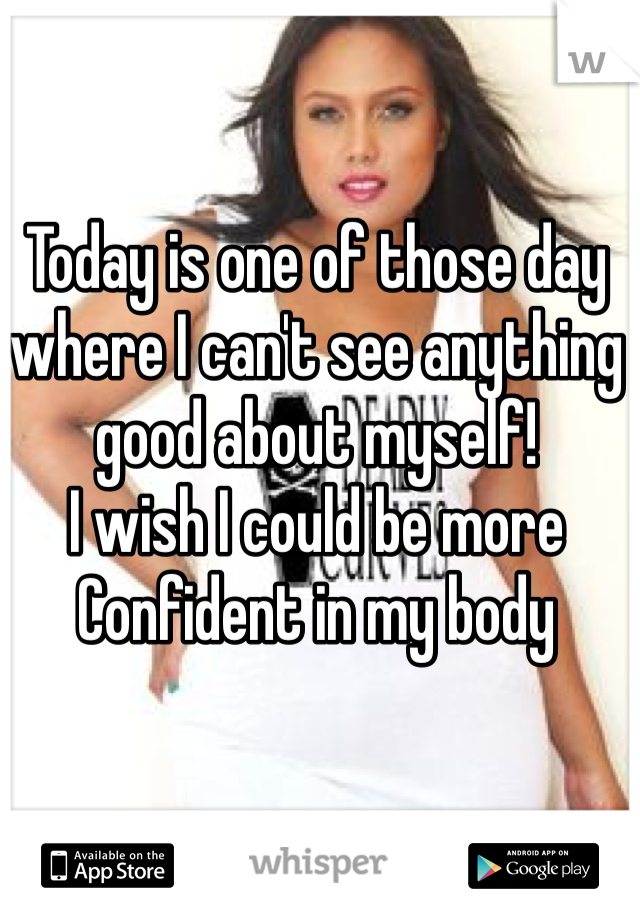 Today is one of those day  where I can't see anything  good about myself! I wish I could be more  Confident in my body