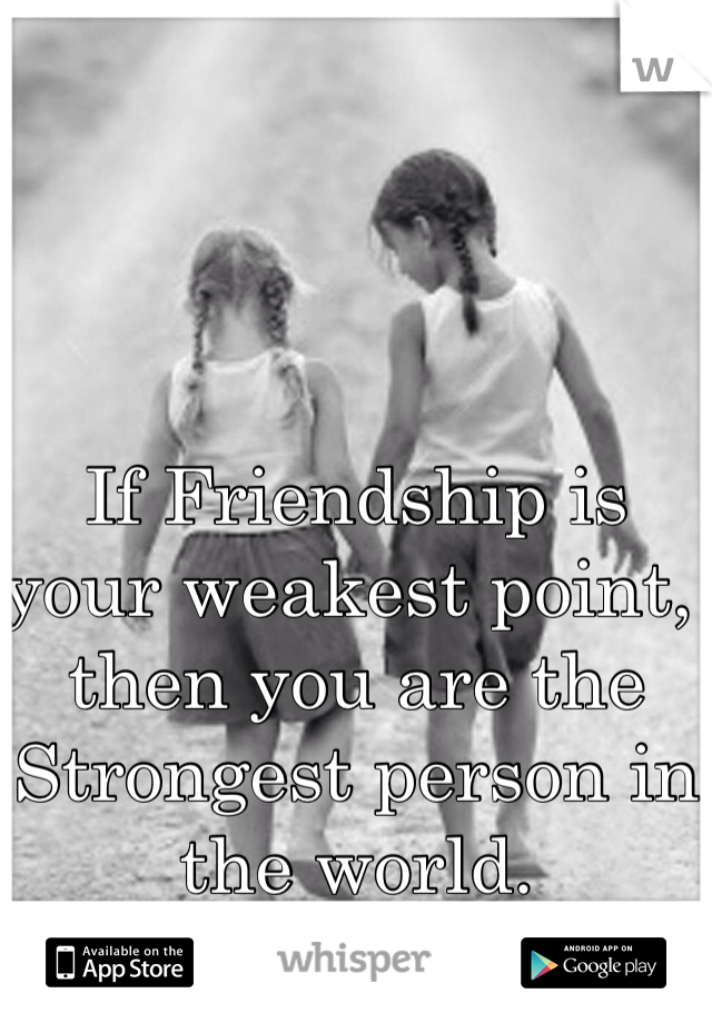 If Friendship is your weakest point, then you are the Strongest person in the world.