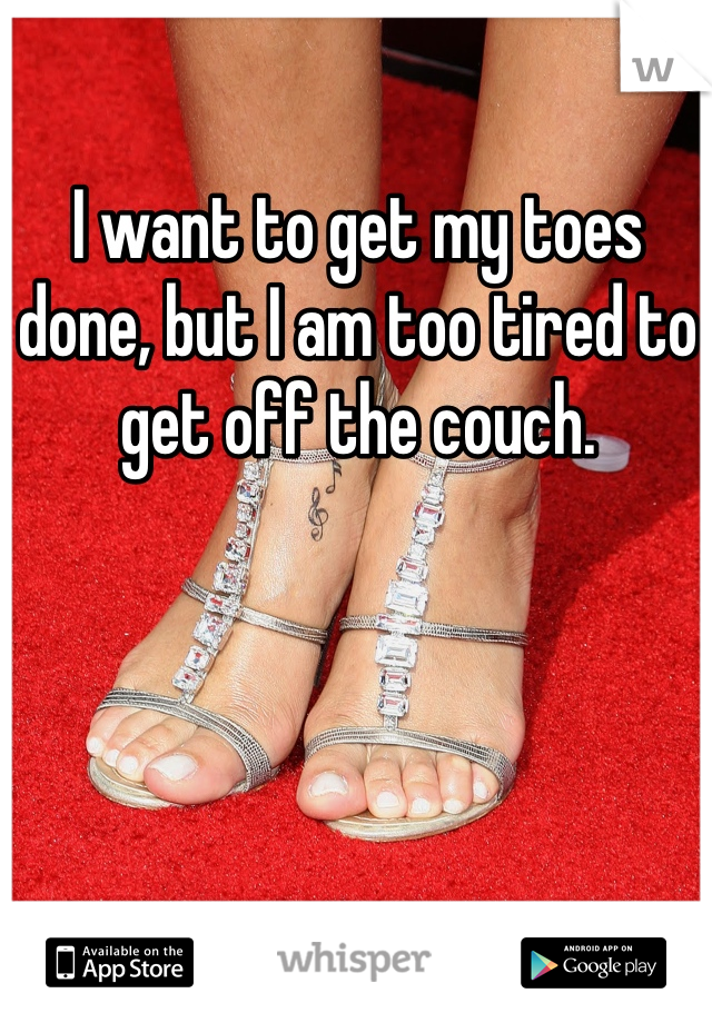 I want to get my toes done, but I am too tired to get off the couch.