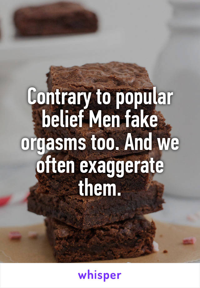 Contrary to popular belief Men fake orgasms too. And we often exaggerate them.