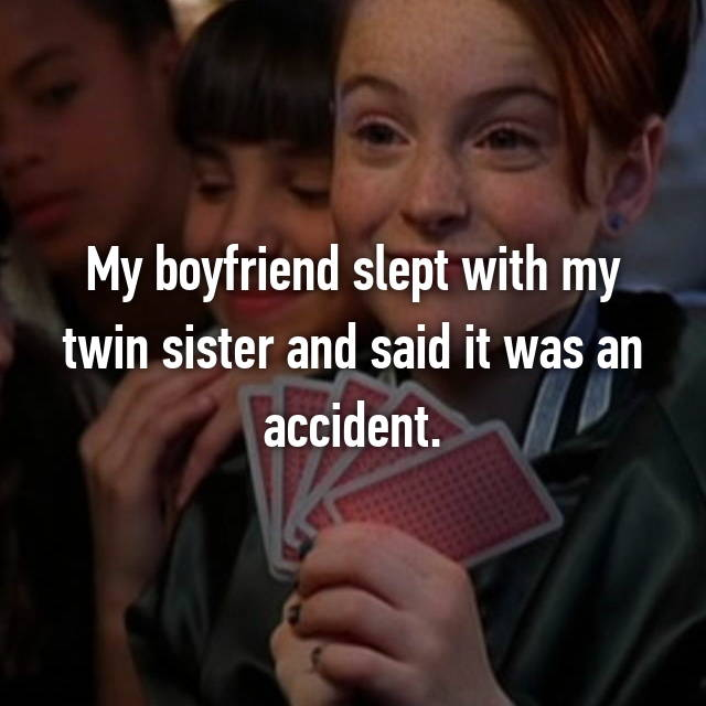 My boyfriend slept with my twin sister and said it was an accident.
