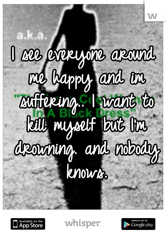 I see everyone around me happy and im suffering.. I want to kill myself but I'm drowning. and nobody knows.