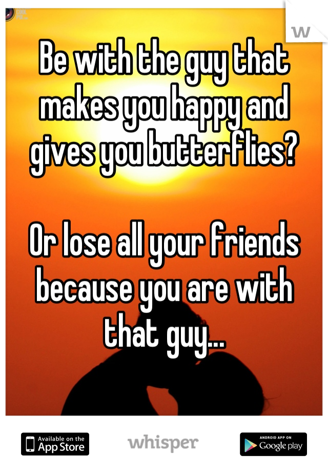 Be with the guy that makes you happy and gives you butterflies?  Or lose all your friends because you are with that guy...