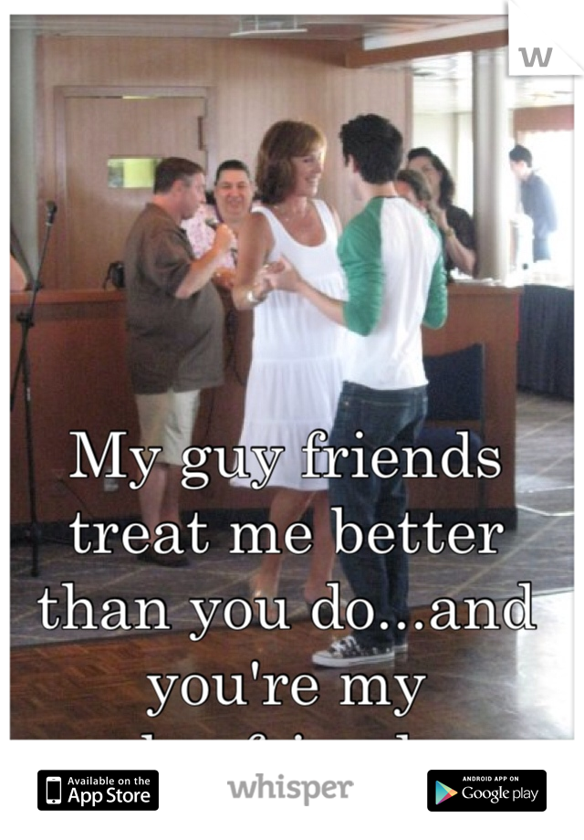 My guy friends treat me better than you do...and you're my boyfriend.