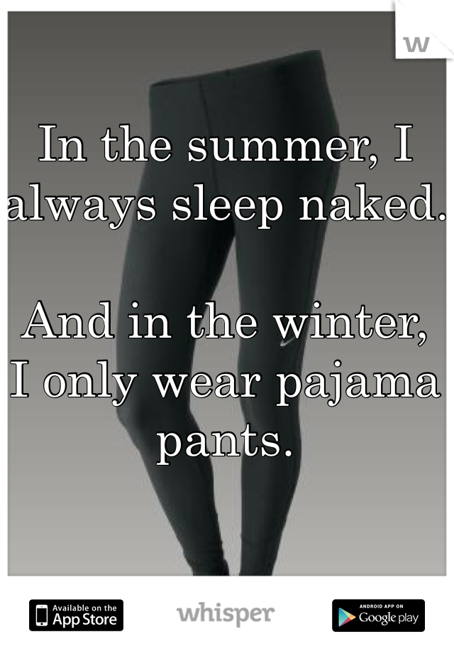 In the summer, I always sleep naked.  And in the winter,  I only wear pajama pants.