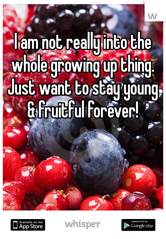 I am not really into the whole growing up thing. Just want to stay young & fruitful forever!