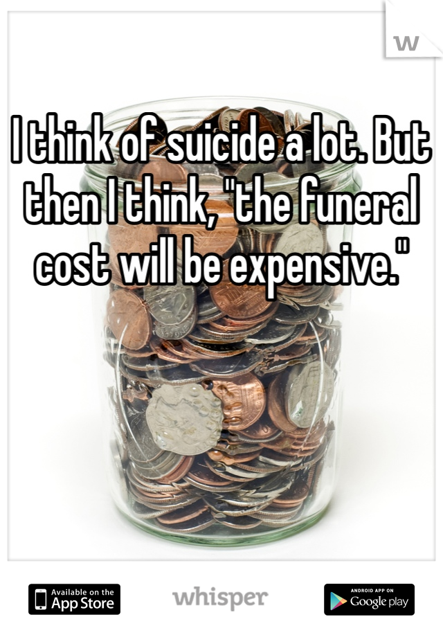 """I think of suicide a lot. But then I think, """"the funeral cost will be expensive."""""""