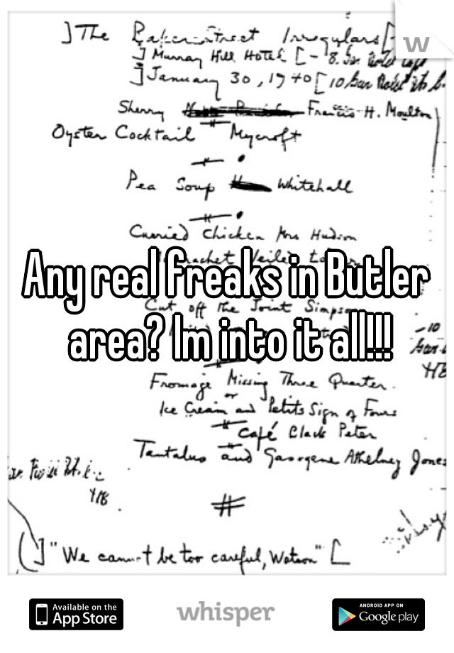 Any real freaks in Butler area? Im into it all!!!