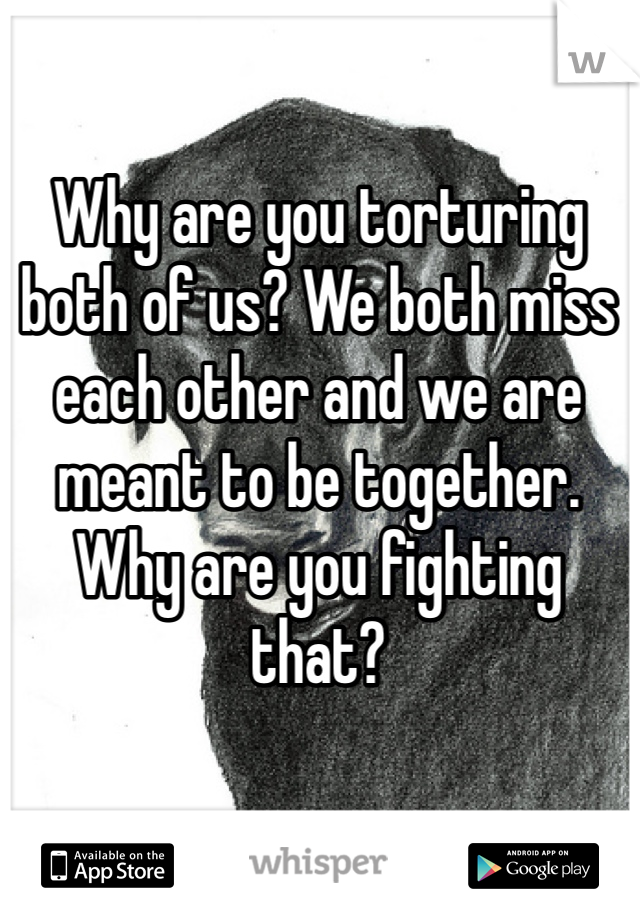 Why are you torturing both of us? We both miss each other and we are meant to be together. Why are you fighting that?