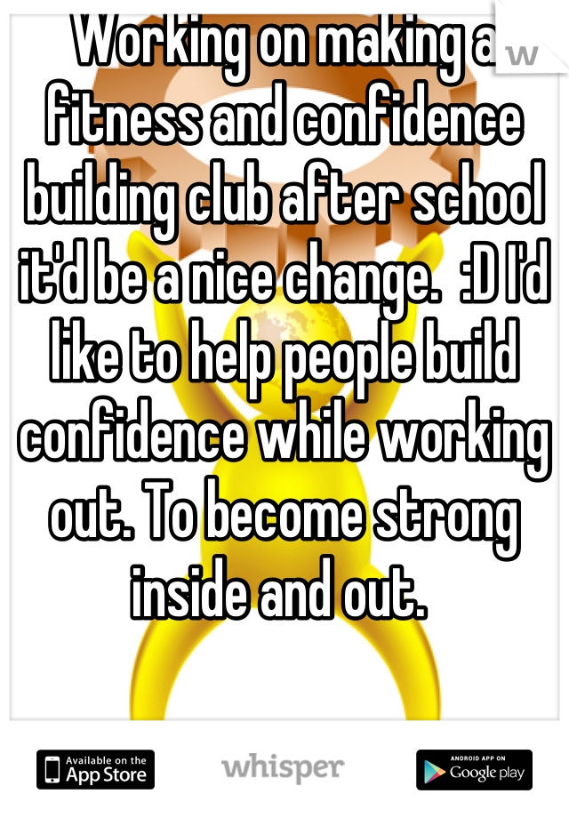 Working on making a fitness and confidence building club after school it'd be a nice change.  :D I'd like to help people build confidence while working out. To become strong inside and out.