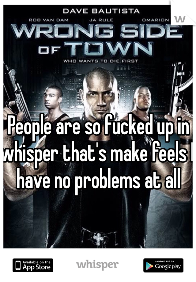 People are so fucked up in whisper that's make feels I have no problems at all