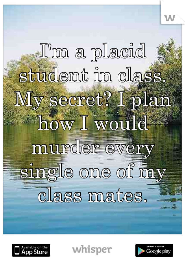 I'm a placid student in class. My secret? I plan how I would murder every single one of my class mates.