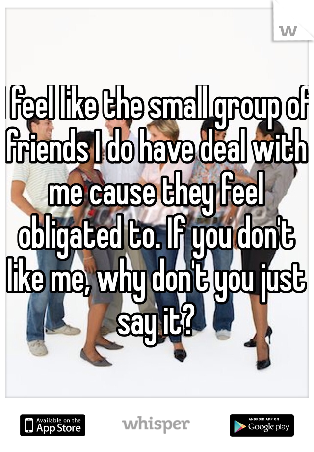 I feel like the small group of friends I do have deal with me cause they feel obligated to. If you don't like me, why don't you just say it?