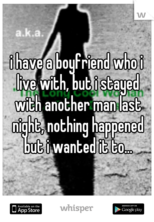 i have a boyfriend who i live with, but i stayed with another man last night, nothing happened but i wanted it to...