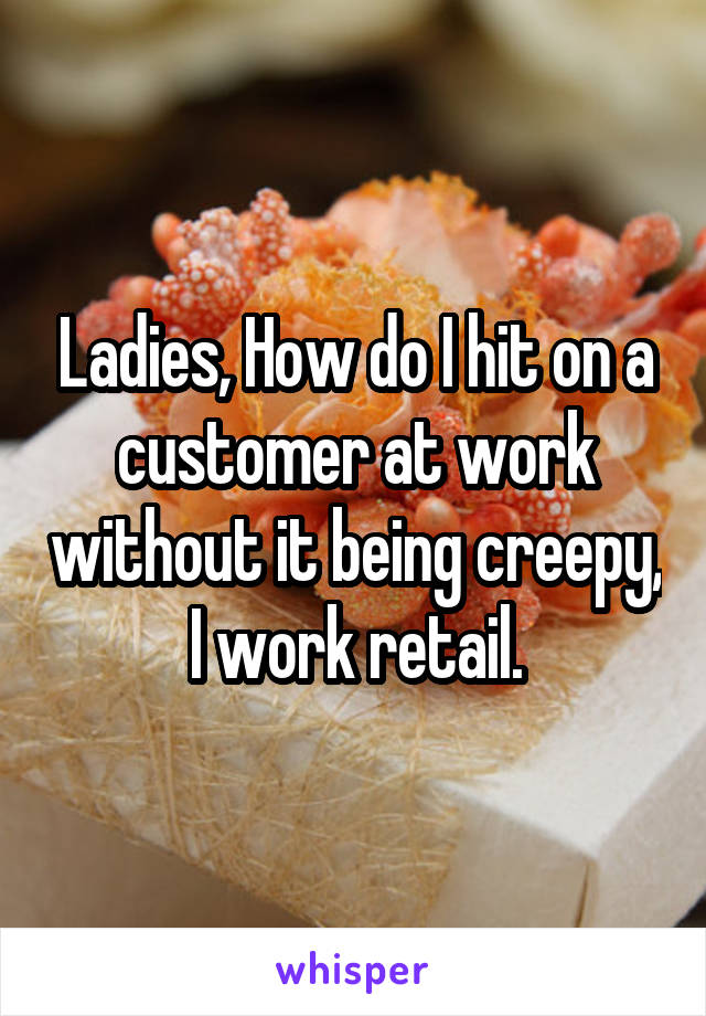 Ladies, How do I hit on a customer at work without it being creepy, I work retail.