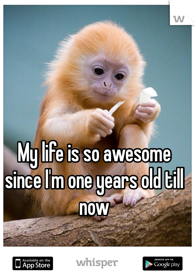 My life is so awesome since I'm one years old till now