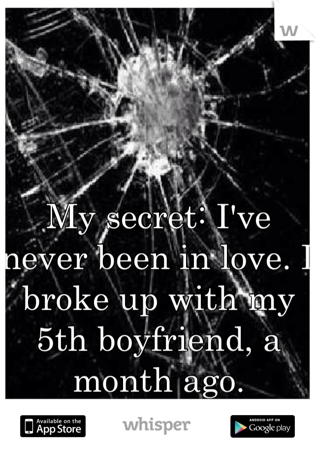 My secret: I've never been in love. I broke up with my 5th boyfriend, a month ago.