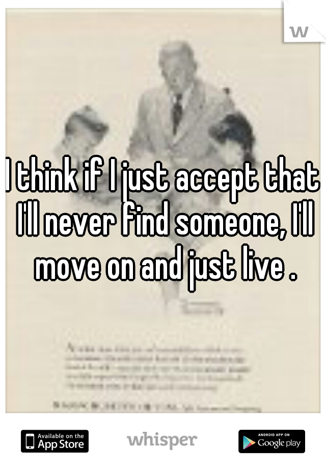 I think if I just accept that I'll never find someone, I'll move on and just live .
