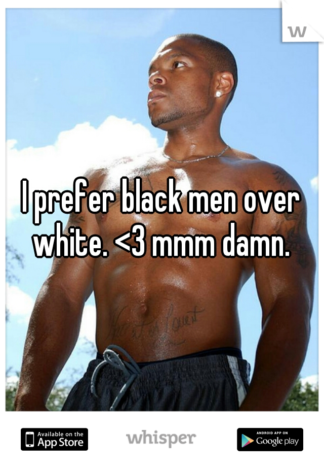 I prefer black men over white. <3 mmm damn.