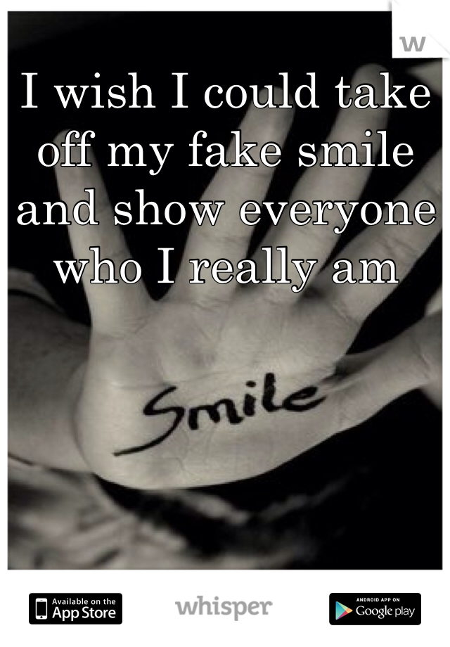 I wish I could take off my fake smile and show everyone who I really am