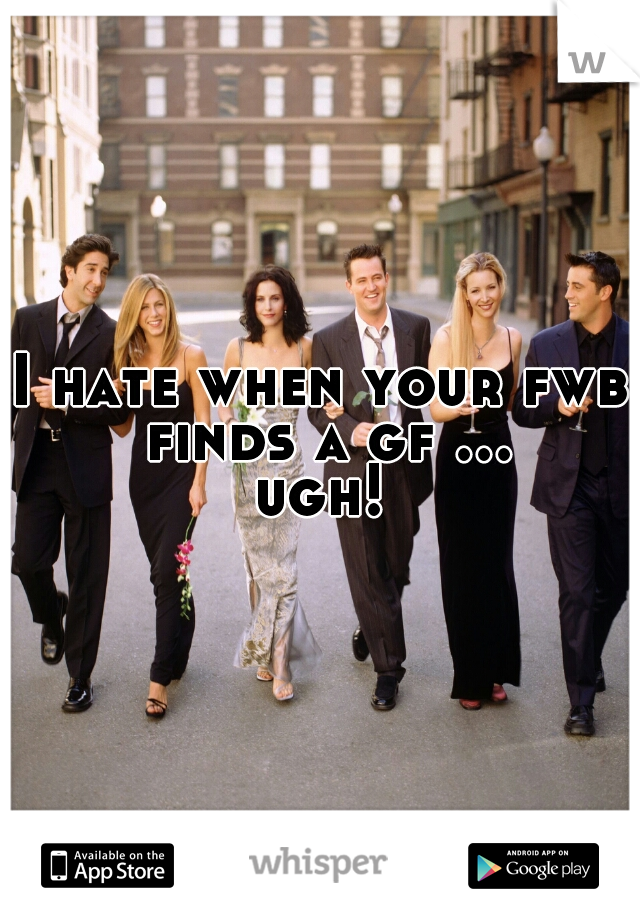 I hate when your fwb finds a gf ... ugh!