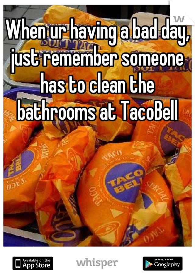 When ur having a bad day, just remember someone has to clean the bathrooms at TacoBell