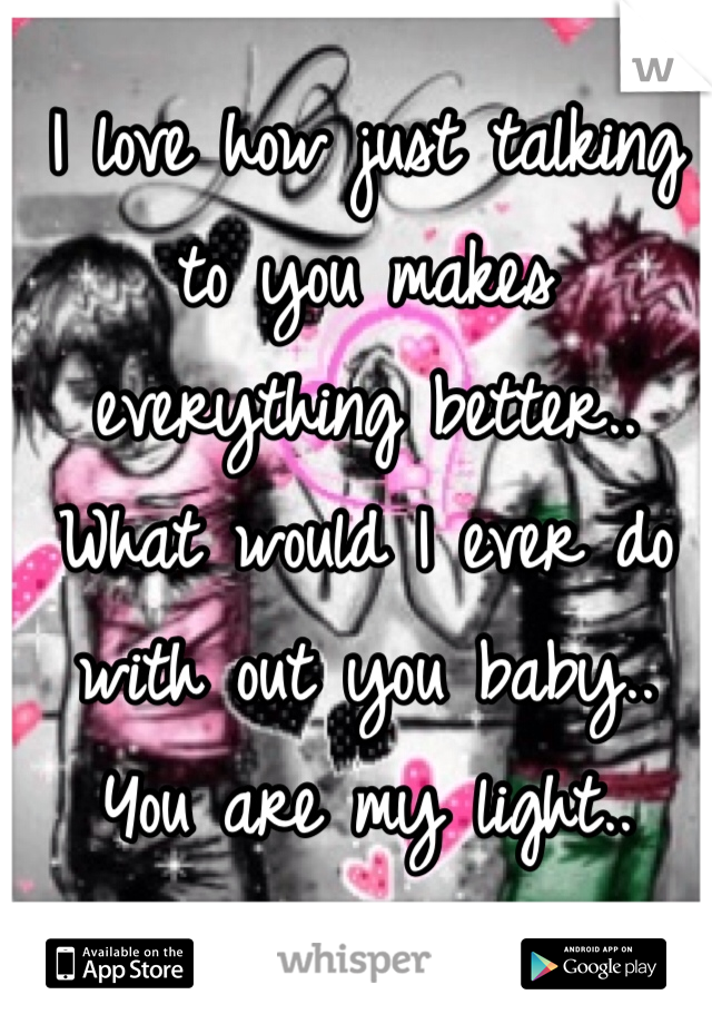 I love how just talking to you makes everything better.. What would I ever do with out you baby.. You are my light..