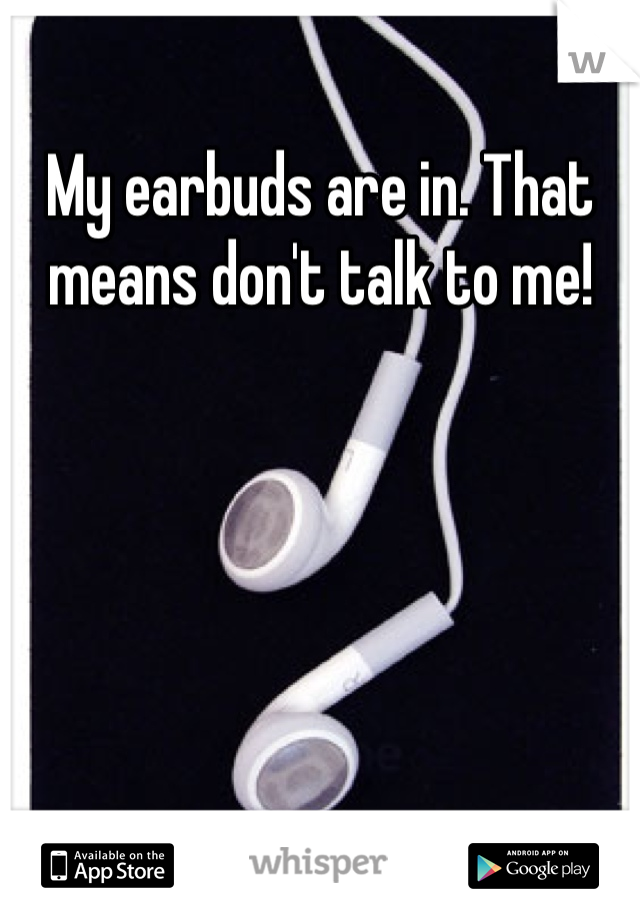 My earbuds are in. That means don't talk to me!