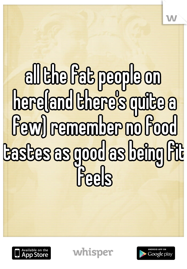 all the fat people on here(and there's quite a few) remember no food tastes as good as being fit feels
