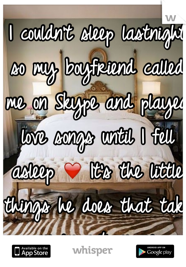 I couldn't sleep lastnight so my boyfriend called me on Skype and played love songs until I fell asleep ❤️ It's the little things he does that take an impact on me.